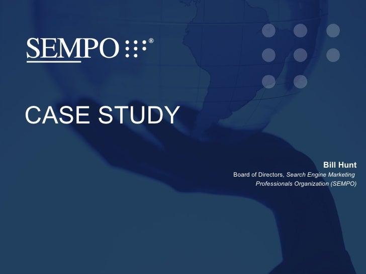 SEMPO Title Slide S EARCH  E NGINE  M ARKETING  P ROFESSIONAL  O RGANIZATION CASE STUDY Bill Hunt Board of Directors,  Sea...