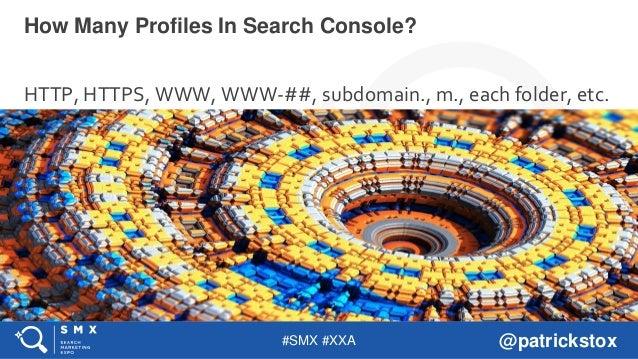 #SMX #XXA @patrickstox HTTP, HTTPS, WWW, WWW-##, subdomain., m., each folder, etc. How Many Profiles In Search Console?