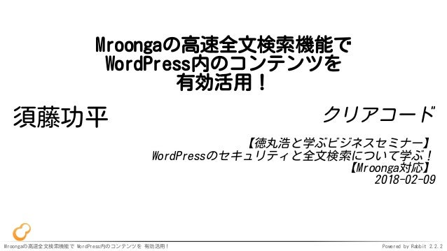 Mroongaの高速全文検索機能で WordPress内のコンテンツを 有効活用! Powered by Rabbit 2.2.2 Mroongaの高速全文検索機能で WordPress内のコンテンツを 有効活用! 須藤功平 クリアコード 【徳...