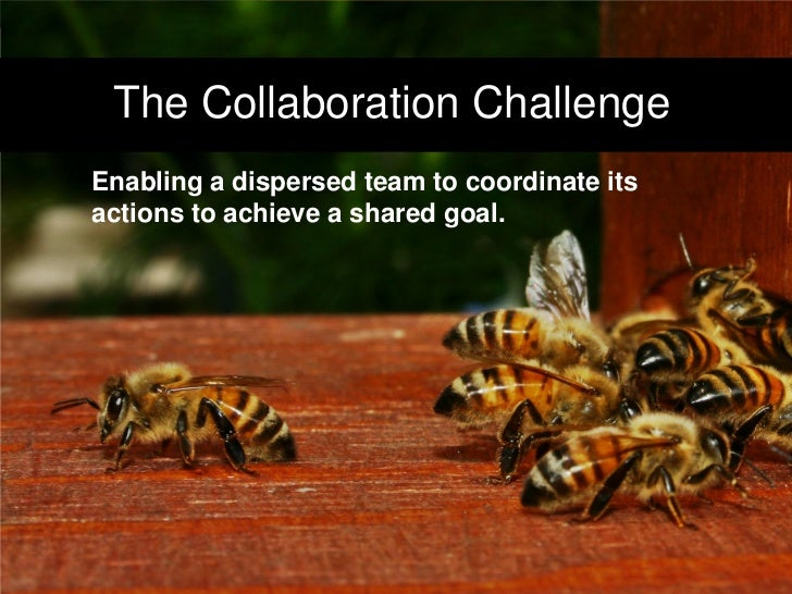 The Collaboration Challenge     Enabling a dispersed team to coordinate its     actions to achieve a shared goal.     3   ...