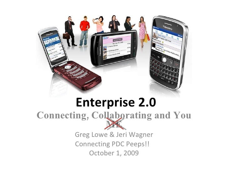 Enterprise 2.0 Connecting, Collaborating and You ME Greg Lowe & Jeri Wagner Connecting PDC Peeps!!  October 1, 2009
