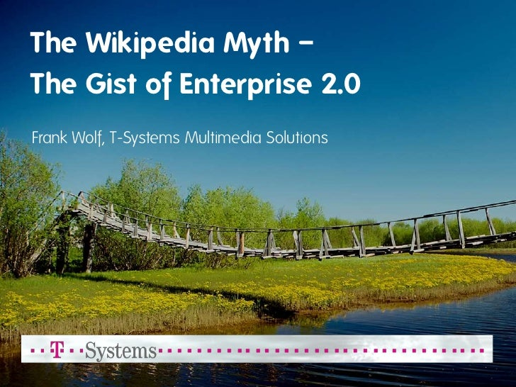 The Wikipedia Myth – The Gist of Enterprise 2.0 Frank Wolf, T-Systems Multimedia Solutions