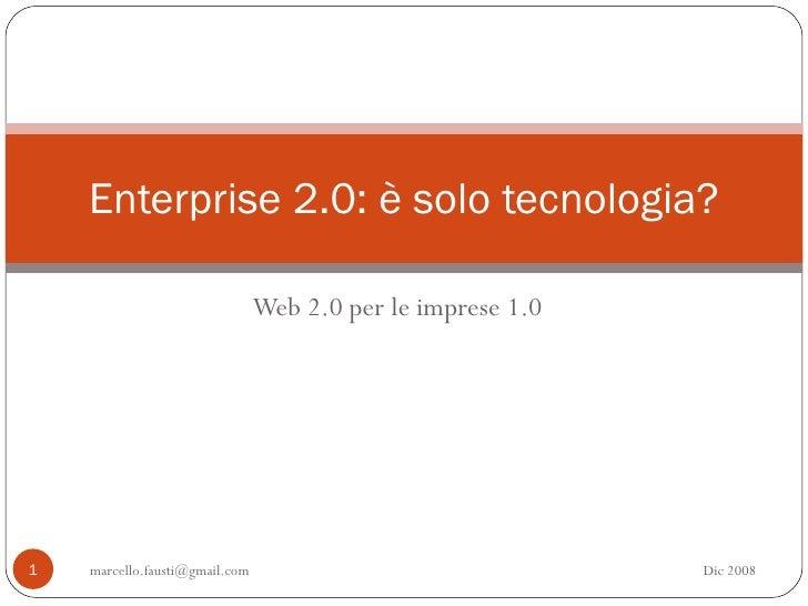 Web 2.0 per le imprese 1.0 Enterprise 2.0: è solo tecnologia? [email_address] Dic 2008