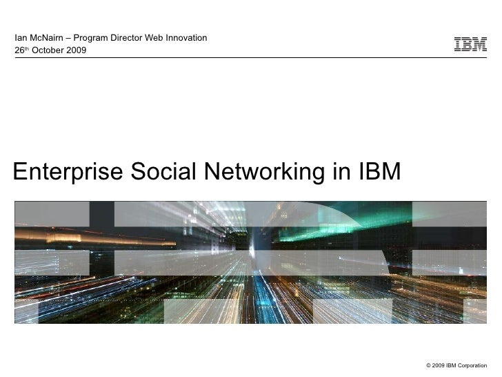 Enterprise Social Networking in IBM Ian McNairn – Program Director Web Innovation 26 th  October 2009