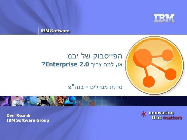 """הפייסבוק של יבמ או ,  למה צריך  Enterprise 2.0? סדנת מנהלים  -  בנה """" פ Dvir Reznik IBM Software Group"""