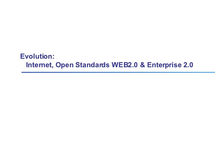 Evolution:    Internet, Open Standards WEB2.0 & Enterprise 2.0
