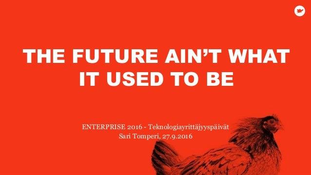 ENTERPRISE 2016 - Teknologiayrittäjyyspäivät Sari Tomperi, 27.9.2016 THE FUTURE AIN'T WHAT IT USED TO BE