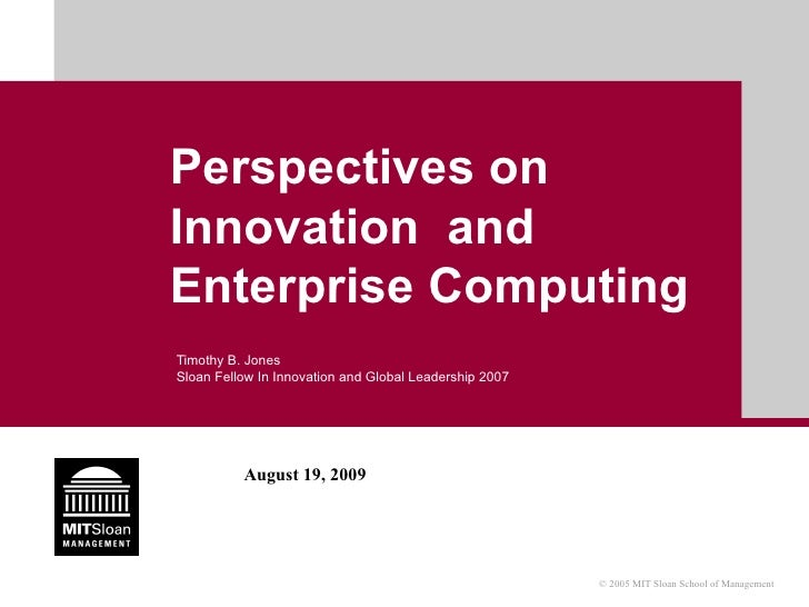 Perspectives on Innovation  and Enterprise Computing Timothy B. Jones Sloan Fellow In Innovation and Global Leadership 2007