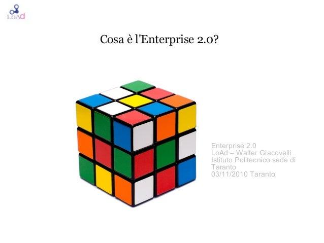 Cosa è l'Enterprise 2.0? Enterprise 2.0 LoAd – Walter Giacovelli Istituto Politecnico sede di Taranto 03/11/2010 Taranto