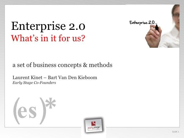 SLIDE  Enterprise 2.0 What's in it for us? a set of business concepts & methods Laurent Kinet  –  Bart Van Den Kieboom Ear...