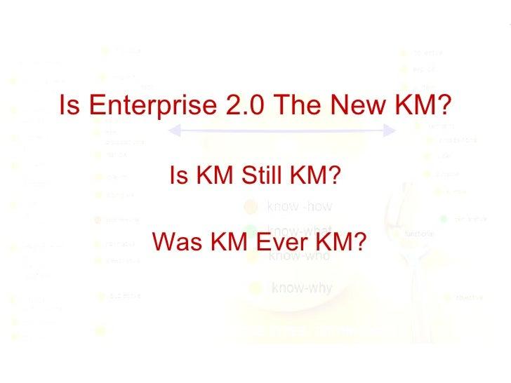 Is Enterprise 2.0 The New KM? Is KM Still KM? Was KM Ever KM?