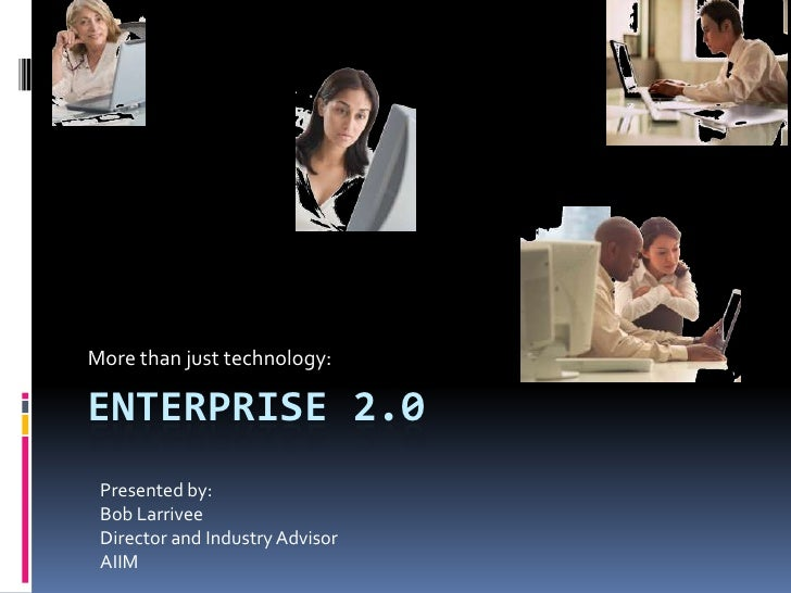 More than just technology:  ENTERPRISE 2.0  Presented by:  Bob Larrivee  Director and Industry Advisor  AIIM