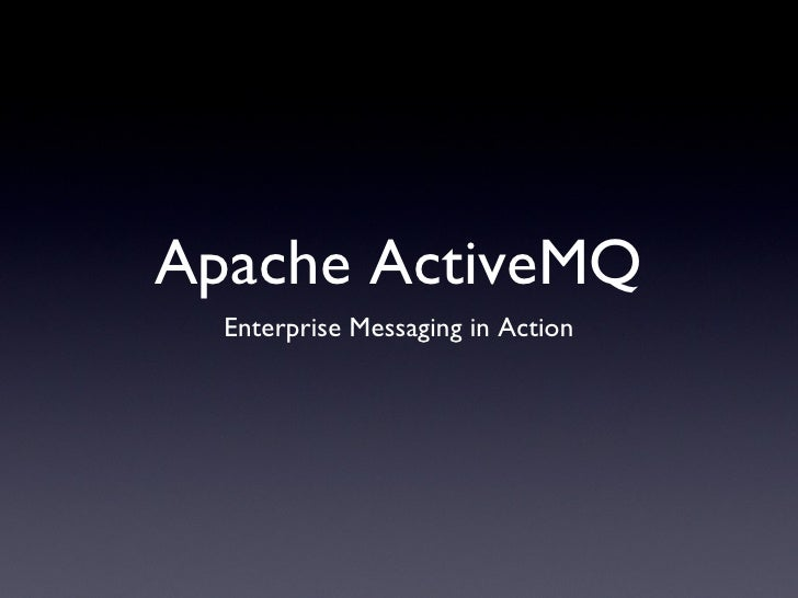 Apache ActiveMQ <ul><li>Enterprise Messaging in Action </li></ul>