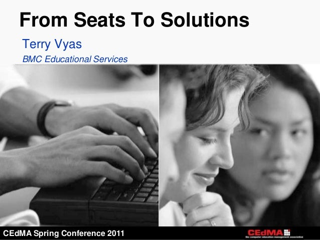 From Seats To Solutions    Terry Vyas    BMC Educational ServicesCEdMA Spring Conference 2011