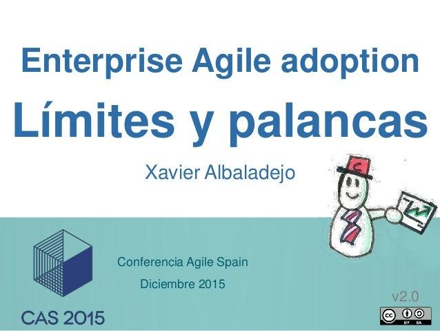 1 Enterprise Agile adoption Xavier Albaladejo Límites y palancas Conferencia Agile Spain Diciembre 2015 v2.0