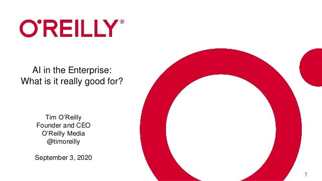 1 AI in the Enterprise: What is it really good for? Tim O'Reilly Founder and CEO O'Reilly Media @timoreilly September 3, 2...