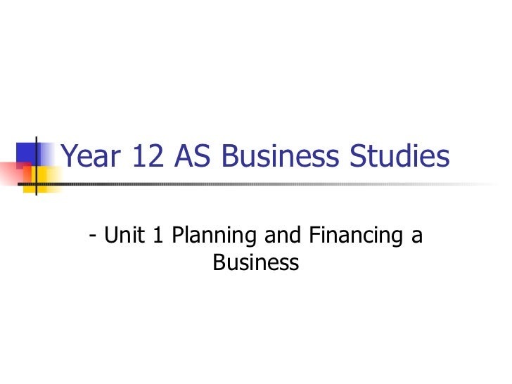 Year 12 AS Business Studies - Unit 1 Planning and Financing a Business