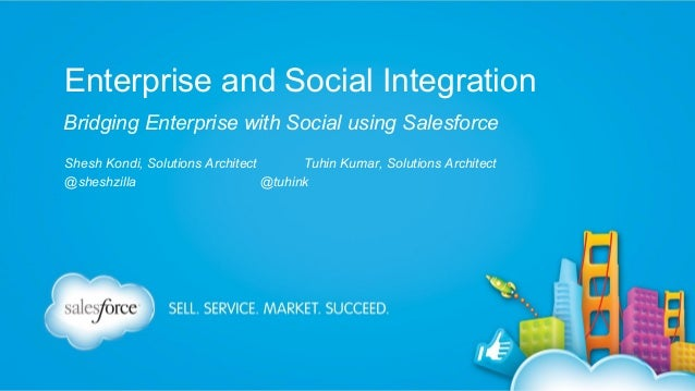 Enterprise and Social Integration Bridging Enterprise with Social using Salesforce Shesh Kondi, Solutions Architect Tuhin ...