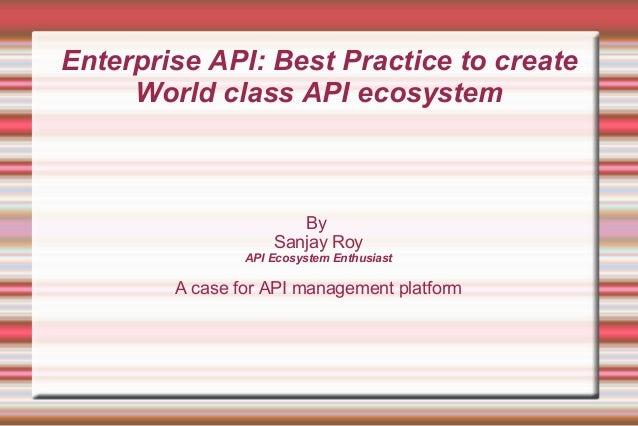 Enterprise API: Best Practice to create World class API ecosystem By Sanjay Roy API Ecosystem Enthusiast A case for API ma...