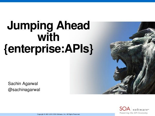 Jumping Ahead with {enterprise:APIs} Sachin Agarwal @sachinagarwal  Copyright © 2001-2013 SOA Software, Inc. All Rights Re...