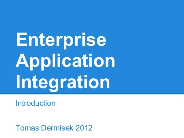 EnterpriseApplicationIntegrationIntroductionTomas Dermisek 2012