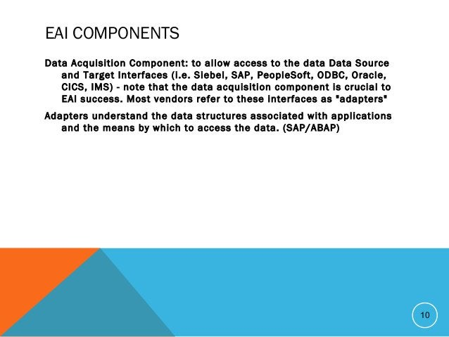 EAI COMPONENTS Data Acquisition Component: to allow access to the data Data Source and Target Interfaces (i.e. Siebel, SAP...