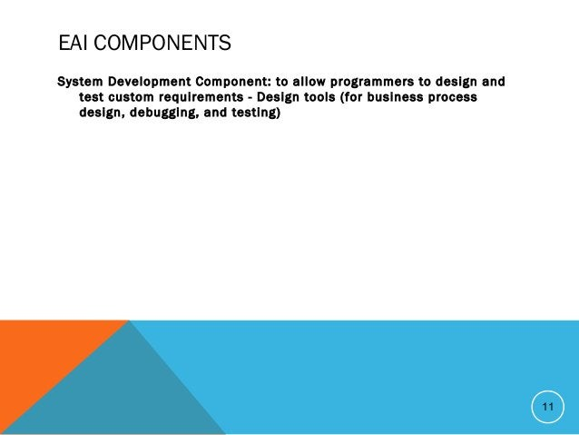 EAI COMPONENTS System Development Component: to allow programmers to design and test custom requirements - Design tools (f...