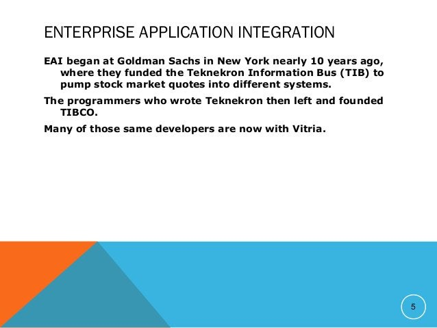 ENTERPRISE APPLICATION INTEGRATION EAI began at Goldman Sachs in New York nearly 10 years ago, where they funded the Tekne...