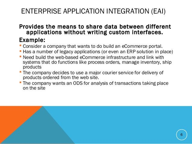 ENTERPRISE APPLICATION INTEGRATION (EAI) Provides the means to share data between different applications without writing c...