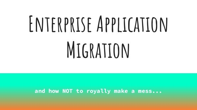 Enterprise Application Migration and how NOT to royally make a mess...