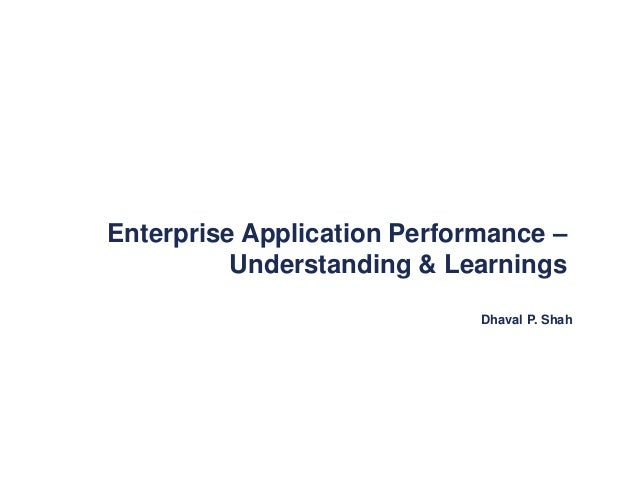 Dhaval P. Shah Enterprise Application Performance – Understanding & Learnings