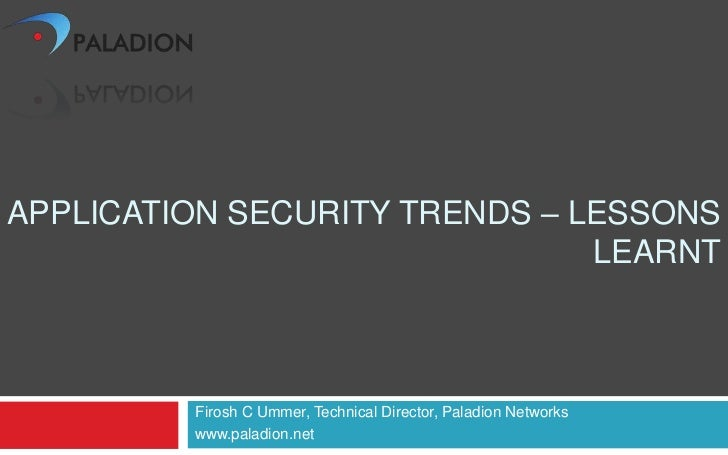 APPLICATION SECURITY TRENDS – LESSONS                               LEARNT         Firosh C Ummer, Technical Director, Pal...
