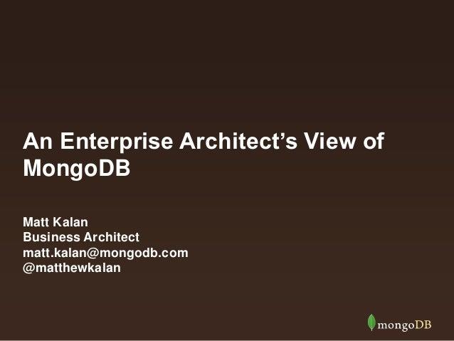 An Enterprise Architect's View of  MongoDB  Matt Kalan  Business Architect  matt.kalan@mongodb.com  @matthewkalan