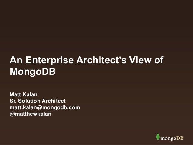 An Enterprise Architect's View of MongoDB Matt Kalan Sr. Solution Architect matt.kalan@mongodb.com @matthewkalan
