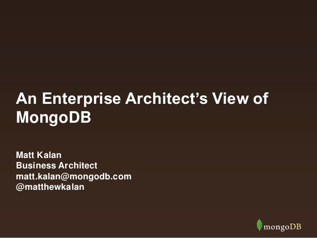 An Enterprise Architect's View of MongoDB Matt Kalan Business Architect matt.kalan@mongodb.com @matthewkalan