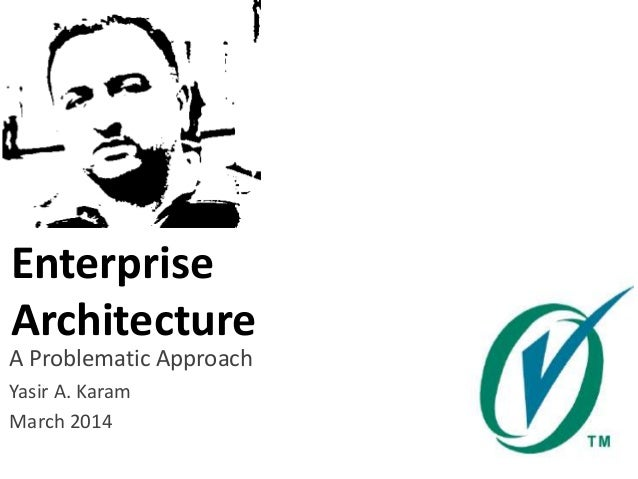 Enterprise Architecture A Problematic Approach Yasir A. Karam March 2014