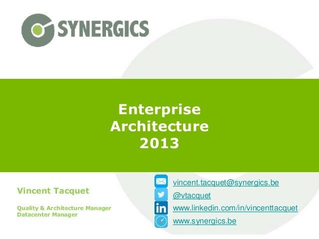 Enterprise Architecture 2013 Vincent Tacquet Quality & Architecture Manager Datacenter Manager  vincent.tacquet@synergics....