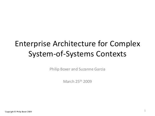 Enterprise Architecture for Complex System-of-Systems Contexts Philip Boxer and Suzanne Garcia March 25th 2009 1Copyright ...