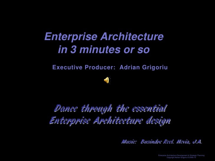 Enterprise Architecture   in 3 minutes or so  Executive Producer: Adrian Grigoriu       Dance through the essential  Enter...