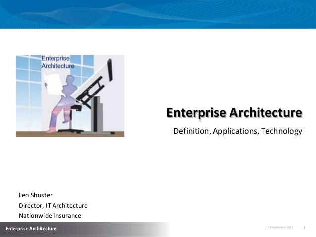 18 September 2013 1 Enterprise Architecture Enterprise Architecture Definition, Applications, Technology Leo Shuster Direc...