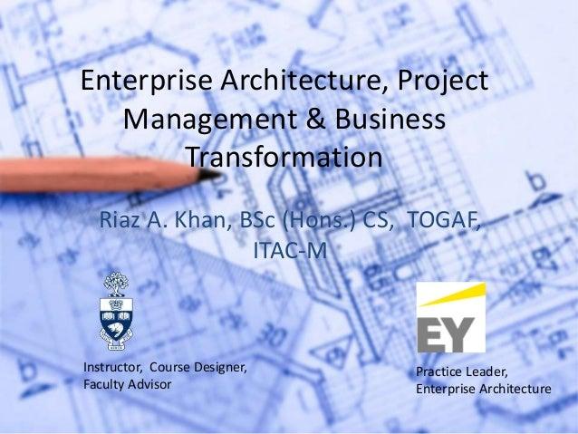 Enterprise Architecture, Project Management & Business Transformation Riaz A. Khan, BSc (Hons.) CS, TOGAF, ITAC-M Instruct...