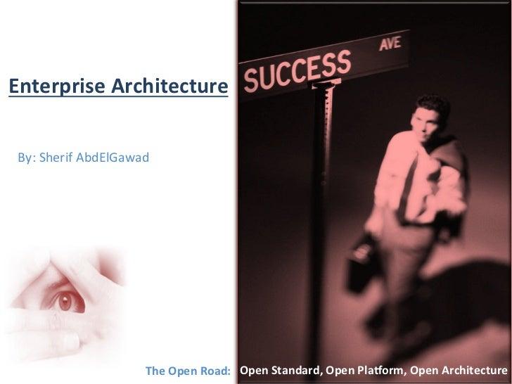 Enterprise Architecture  By: Sherif AbdElGawad                               The  O pen  R oad:  ...