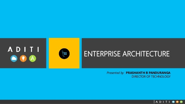 ENTERPRISE ARCHITECTURE  Presented by: PRASHANTH B PANDURANGA  DIRECTOR OF TECHNOLOGY