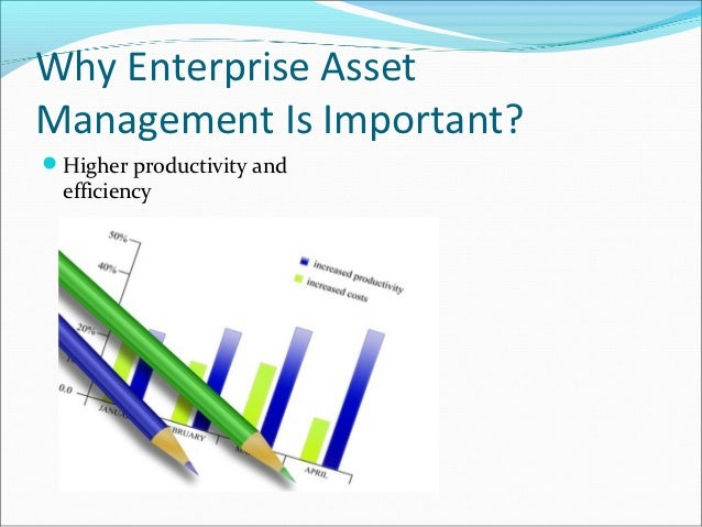 Why Enterprise AssetManagement Is Important?Higher productivity and  efficiency