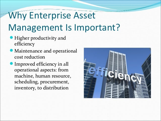 Why Enterprise AssetManagement Is Important?Higher productivity and efficiencyMaintenance and operational cost reduction...