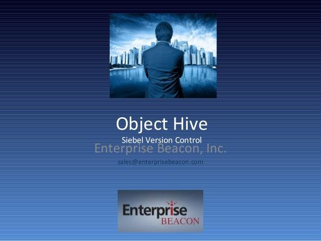 Object Hive Siebel Version Control Enterprise Beacon, Inc. sales@enterprisebeacon.com