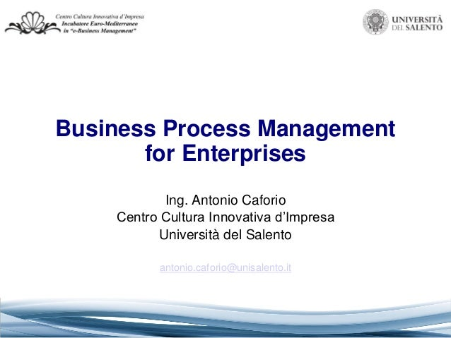 Business Process Management for Enterprises Ing. Antonio Caforio Centro Cultura Innovativa d'Impresa Università del Salent...