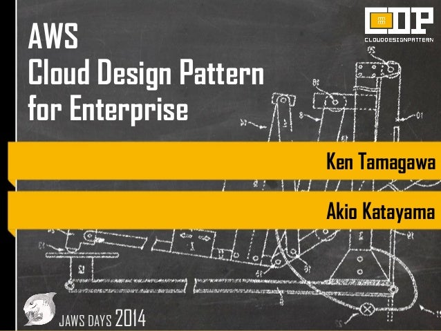 AWS Cloud Design Pattern for Enterprise Ken Tamagawa Akio Katayama JAWS DAYS 2014