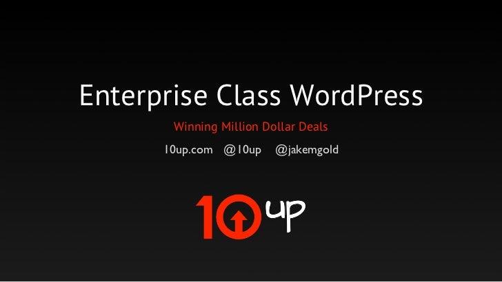 Enterprise Class WordPress       Winning Million Dollar Deals      10up.com @10up     @jakemgold