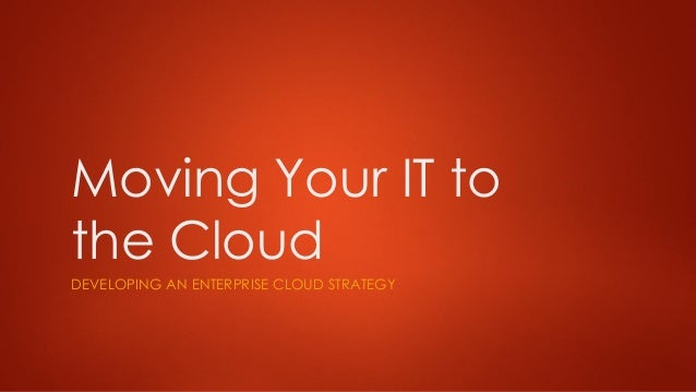 Moving Your IT to the Cloud DEVELOPING AN ENTERPRISE CLOUD STRATEGY